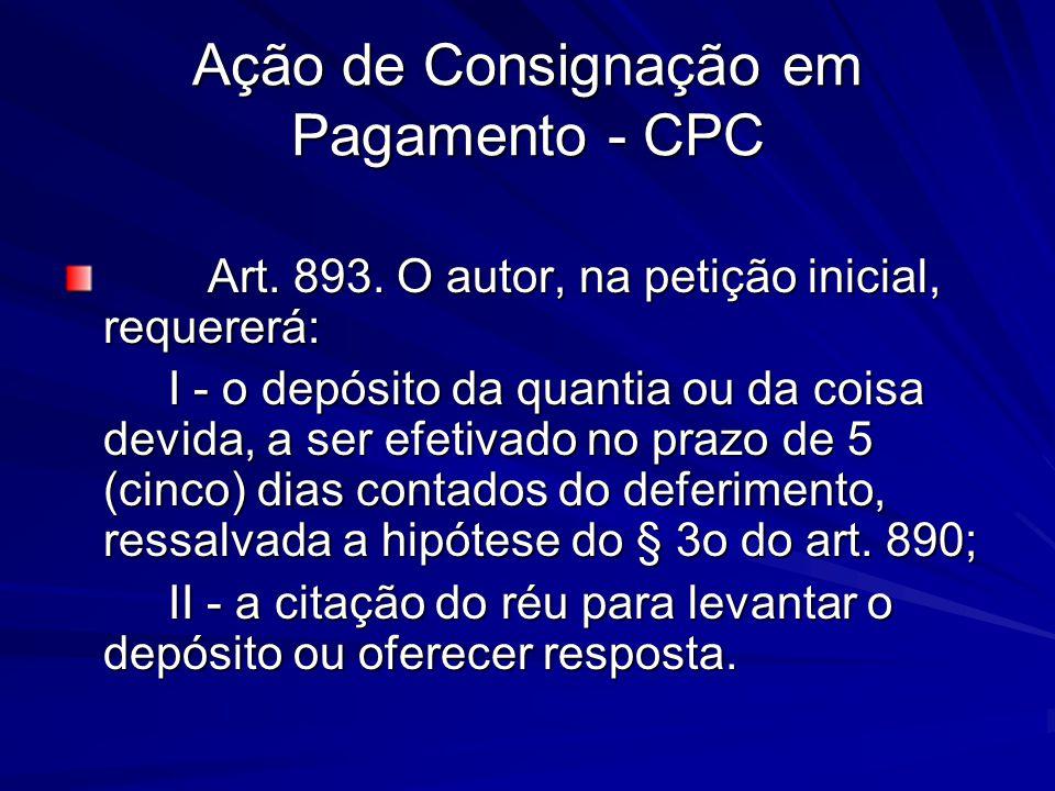 Ação de Consignação em Pagamento - CPC Art. 893. O autor, na petição inicial, requererá: Art. 893. O autor, na petição inicial, requererá: I - o depós