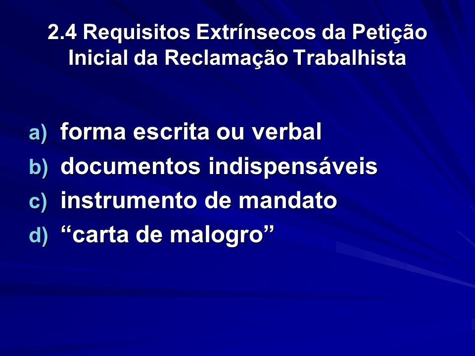 2.4 Requisitos Extrínsecos da Petição Inicial da Reclamação Trabalhista a) forma escrita ou verbal b) documentos indispensáveis c) instrumento de mand
