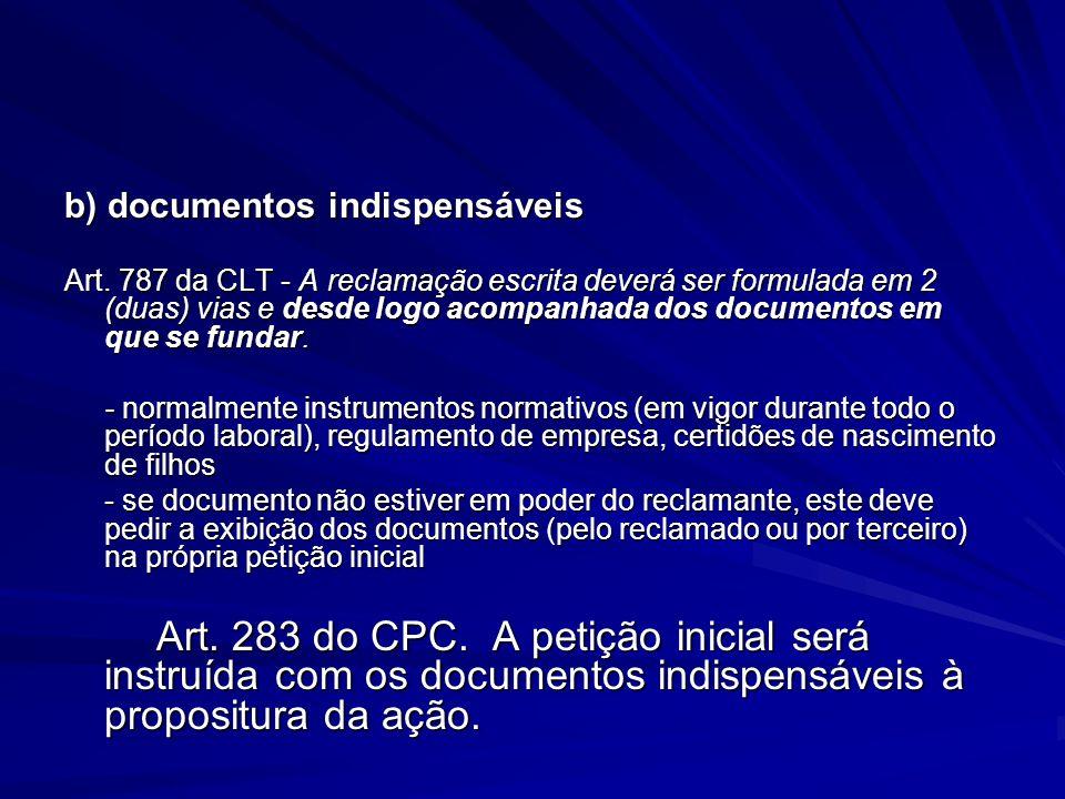 b) documentos indispensáveis Art. 787 da CLT - A reclamação escrita deverá ser formulada em 2 (duas) vias e desde logo acompanhada dos documentos em q