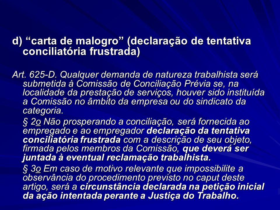 """d) """"carta de malogro"""" (declaração de tentativa conciliatória frustrada) Art. 625-D. Qualquer demanda de natureza trabalhista será submetida à Comissão"""