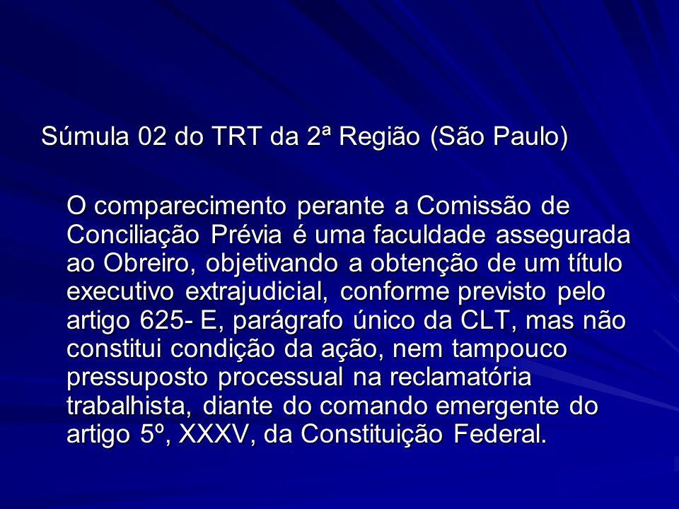 Súmula 02 do TRT da 2ª Região (São Paulo) O comparecimento perante a Comissão de Conciliação Prévia é uma faculdade assegurada ao Obreiro, objetivando