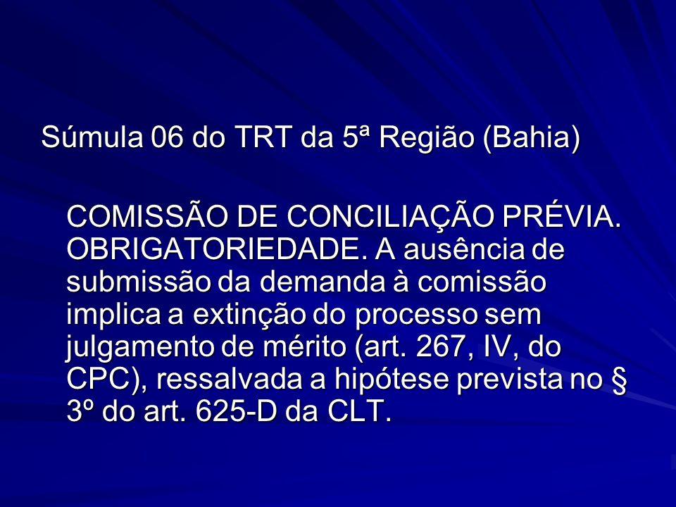 Súmula 06 do TRT da 5ª Região (Bahia) COMISSÃO DE CONCILIAÇÃO PRÉVIA. OBRIGATORIEDADE. A ausência de submissão da demanda à comissão implica a extinçã