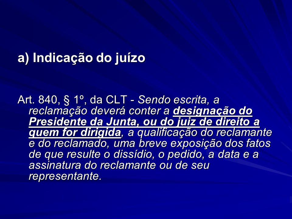 a) Indicação do juízo Art. 840, § 1º, da CLT - Sendo escrita, a reclamação deverá conter a designação do Presidente da Junta, ou do juiz de direito a