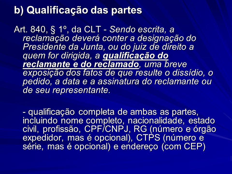 b) Qualificação das partes Art. 840, § 1º, da CLT - Sendo escrita, a reclamação deverá conter a designação do Presidente da Junta, ou do juiz de direi