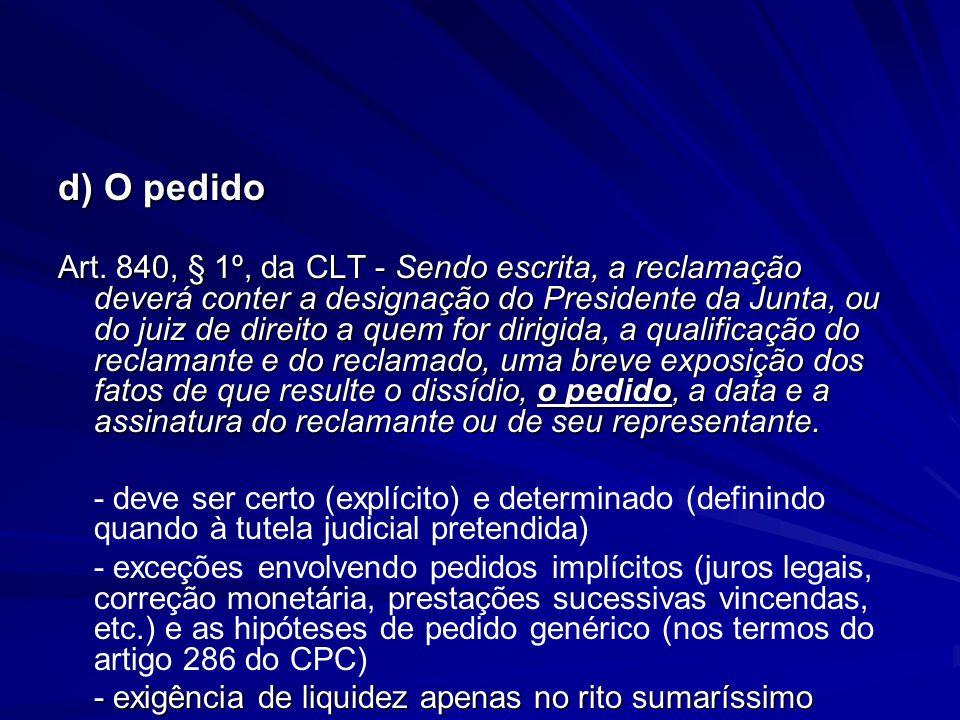 d) O pedido Art. 840, § 1º, da CLT - Sendo escrita, a reclamação deverá conter a designação do Presidente da Junta, ou do juiz de direito a quem for d