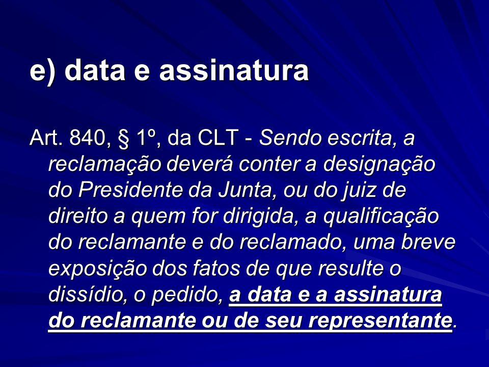 e) data e assinatura Art. 840, § 1º, da CLT - Sendo escrita, a reclamação deverá conter a designação do Presidente da Junta, ou do juiz de direito a q
