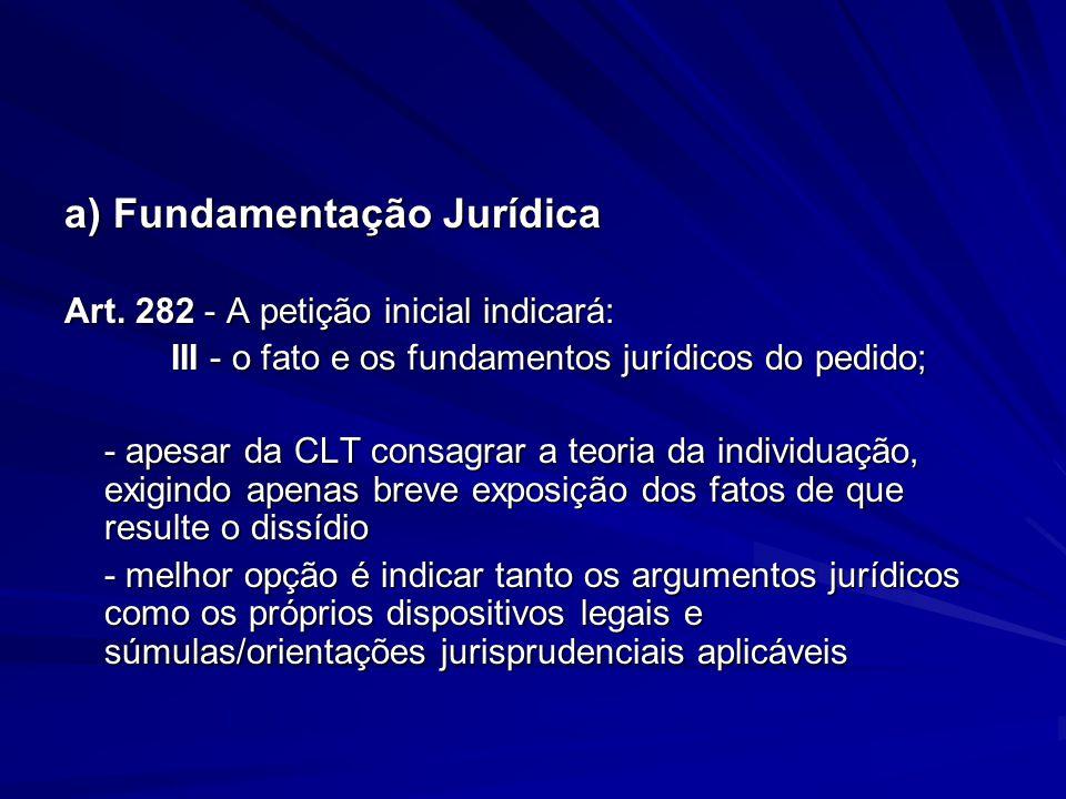 a) Fundamentação Jurídica Art. 282 - A petição inicial indicará: III - o fato e os fundamentos jurídicos do pedido; - apesar da CLT consagrar a teoria