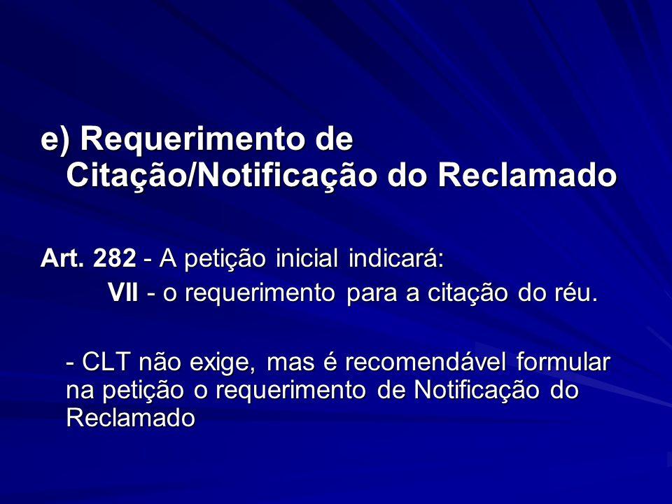 e) Requerimento de Citação/Notificação do Reclamado Art. 282 - A petição inicial indicará: VII - o requerimento para a citação do réu. - CLT não exige