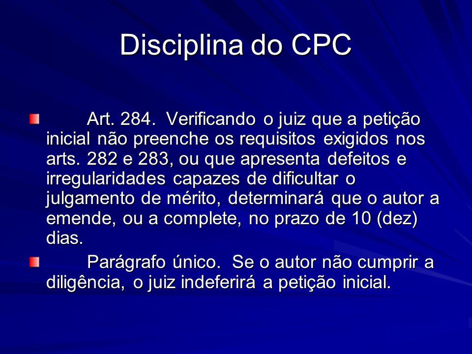 Disciplina do CPC Art. 284. Verificando o juiz que a petição inicial não preenche os requisitos exigidos nos arts. 282 e 283, ou que apresenta defeito