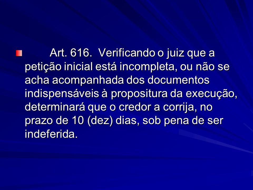 Art. 616. Verificando o juiz que a petição inicial está incompleta, ou não se acha acompanhada dos documentos indispensáveis à propositura da execução
