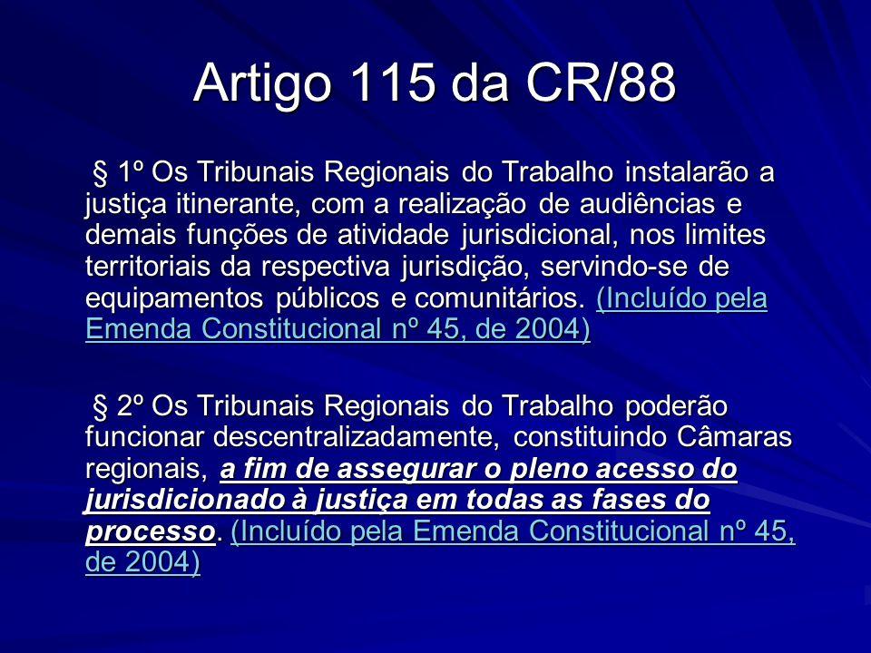 Artigo 115 da CR/88 § 1º Os Tribunais Regionais do Trabalho instalarão a justiça itinerante, com a realização de audiências e demais funções de ativid