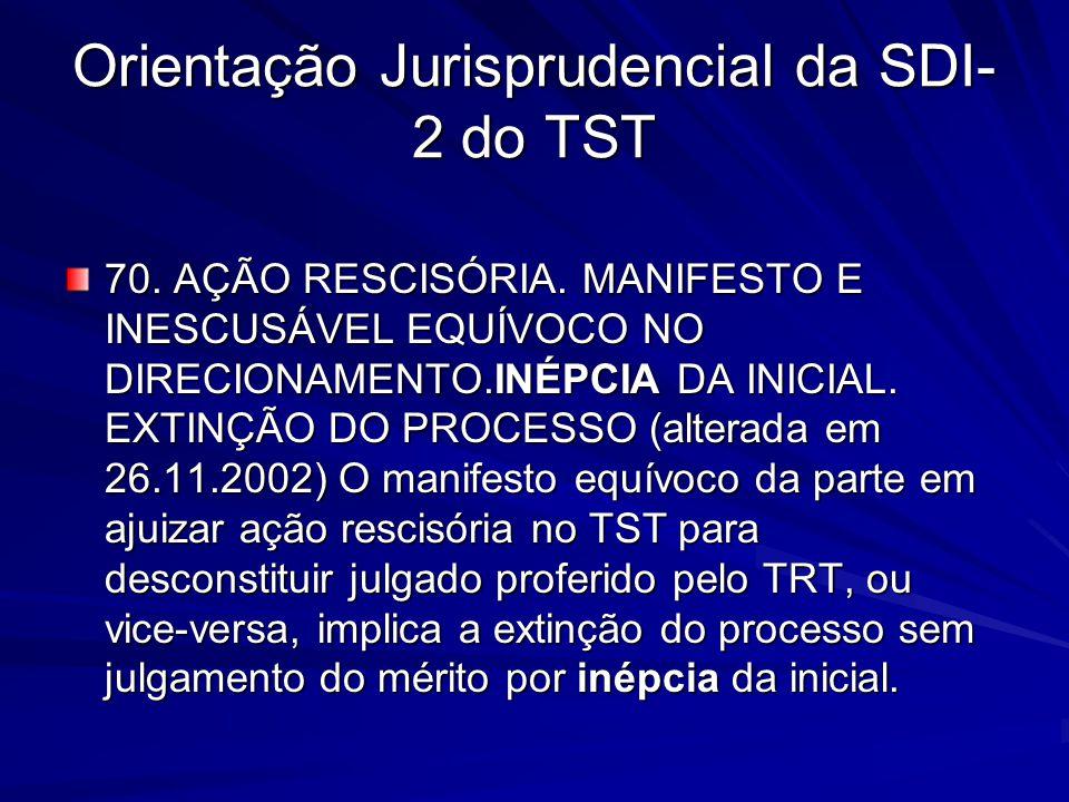 Orientação Jurisprudencial da SDI- 2 do TST 70. AÇÃO RESCISÓRIA. MANIFESTO E INESCUSÁVEL EQUÍVOCO NO DIRECIONAMENTO.INÉPCIA DA INICIAL. EXTINÇÃO DO PR