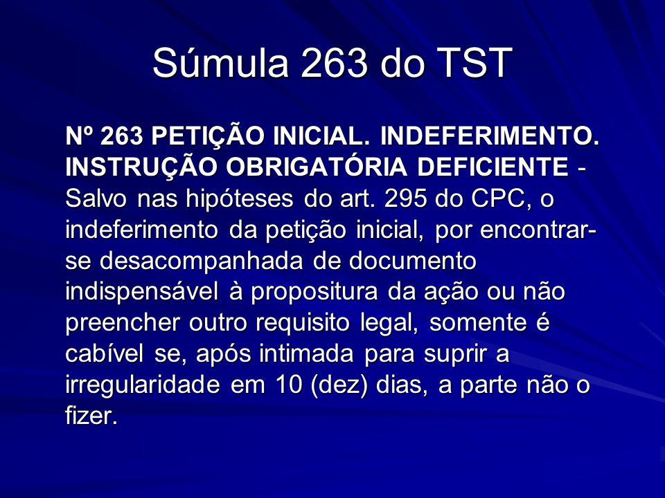 Súmula 263 do TST Nº 263 PETIÇÃO INICIAL. INDEFERIMENTO. INSTRUÇÃO OBRIGATÓRIA DEFICIENTE - Salvo nas hipóteses do art. 295 do CPC, o indeferimento da