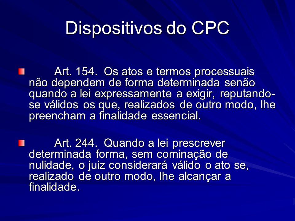 Dispositivos do CPC Art. 154. Os atos e termos processuais não dependem de forma determinada senão quando a lei expressamente a exigir, reputando- se