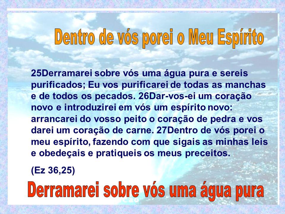 25Derramarei sobre vós uma água pura e sereis purificados; Eu vos purificarei de todas as manchas e de todos os pecados.