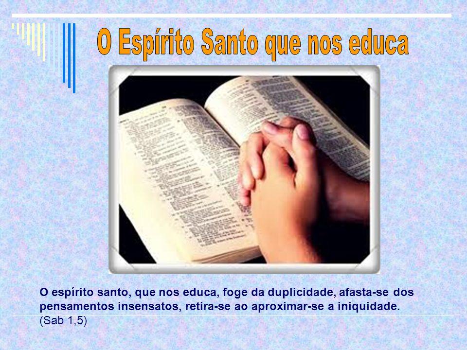 O espírito santo, que nos educa, foge da duplicidade, afasta-se dos pensamentos insensatos, retira-se ao aproximar-se a iniquidade.