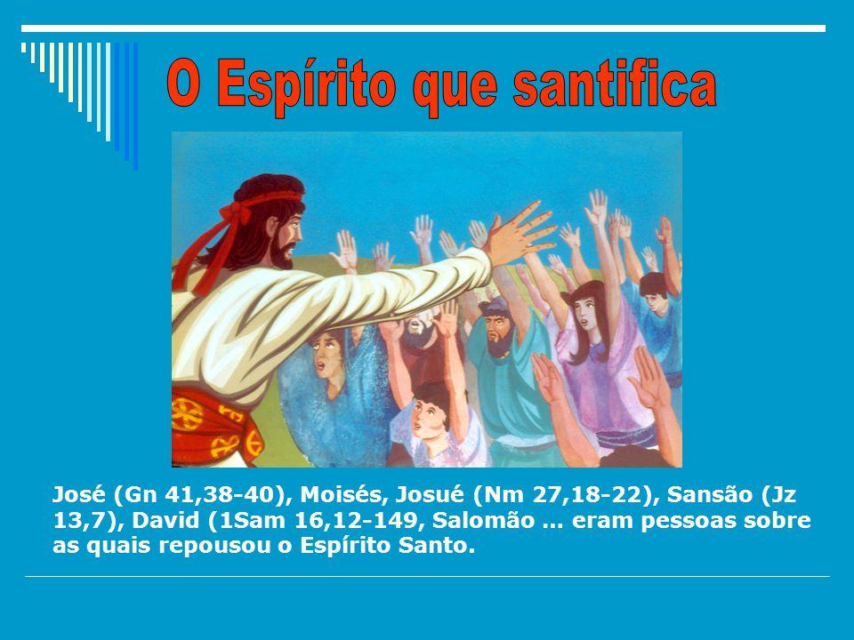 José (Gn 41,38-40), Moisés, Josué (Nm 27,18-22), Sansão (Jz 13,7), David (1Sam 16,12-149, Salomão … eram pessoas sobre as quais repousou o Espírito Santo.