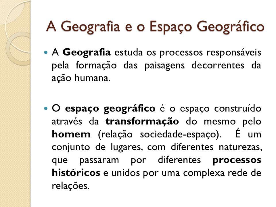 A Geografia e o Espaço Geográfico  A Geografia estuda os processos responsáveis pela formação das paisagens decorrentes da ação humana.  O espaço ge
