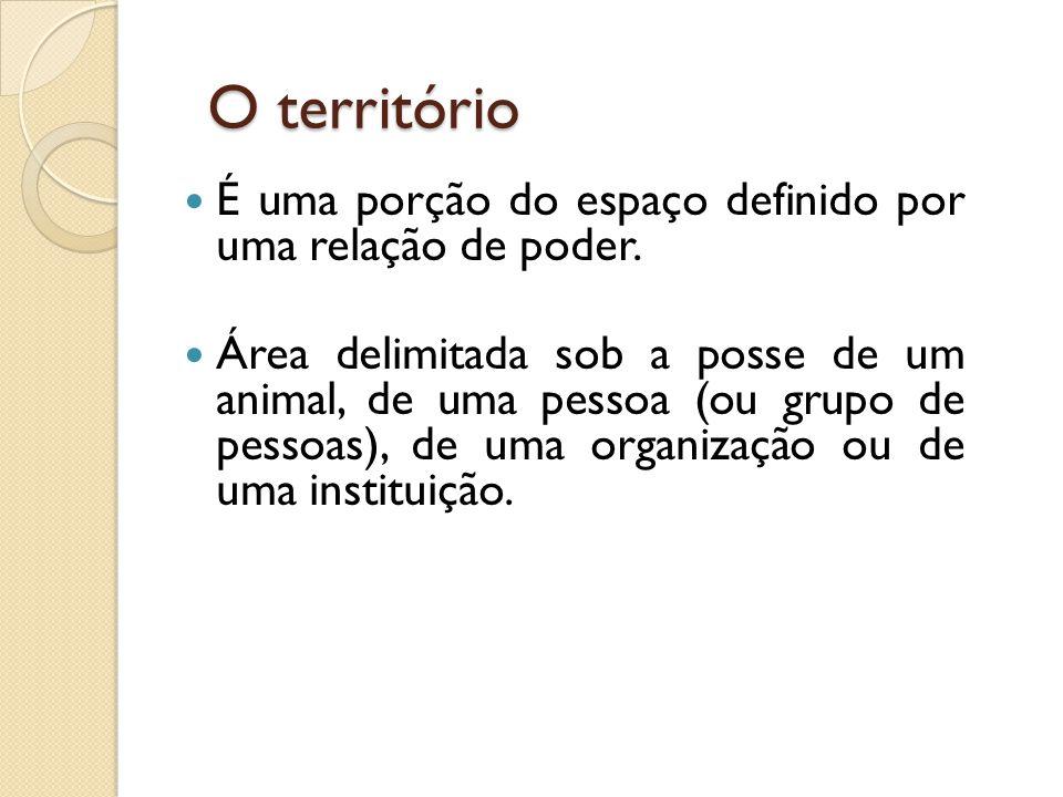 O território  É uma porção do espaço definido por uma relação de poder.  Área delimitada sob a posse de um animal, de uma pessoa (ou grupo de pessoa