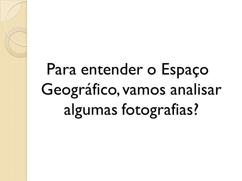 Para entender o Espaço Geográfico, vamos analisar algumas fotografias?