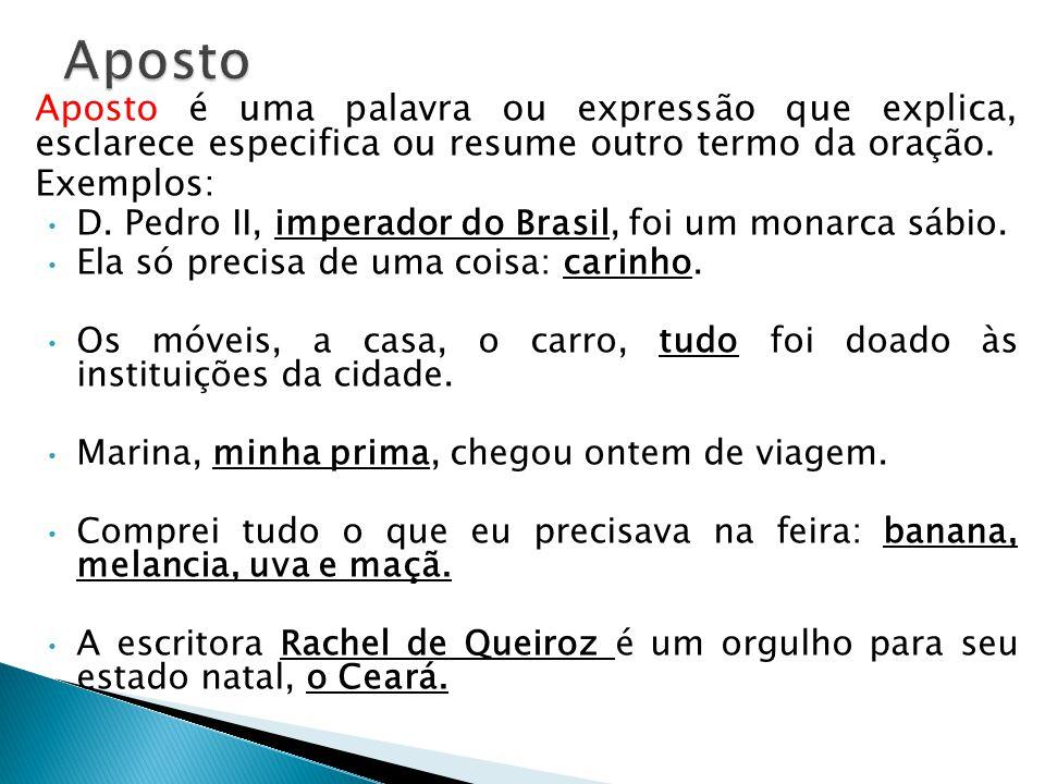 Aposto é uma palavra ou expressão que explica, esclarece especifica ou resume outro termo da oração. Exemplos: • D. Pedro II, imperador do Brasil, foi