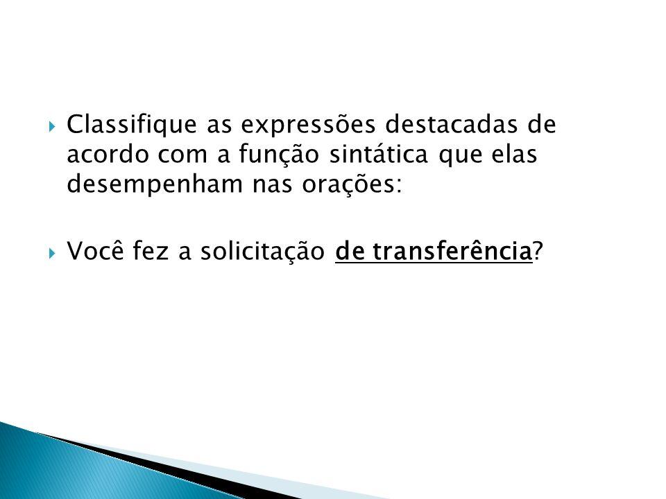  Classifique as expressões destacadas de acordo com a função sintática que elas desempenham nas orações:  Você fez a solicitação de transferência?