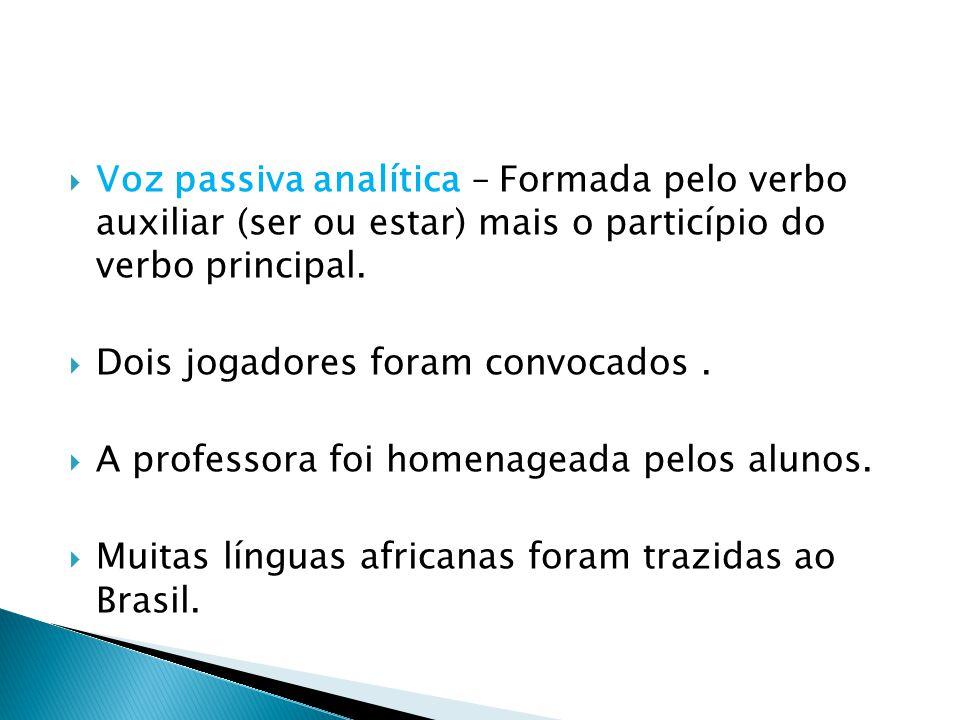  Voz passiva analítica – Formada pelo verbo auxiliar (ser ou estar) mais o particípio do verbo principal.  Dois jogadores foram convocados.  A prof