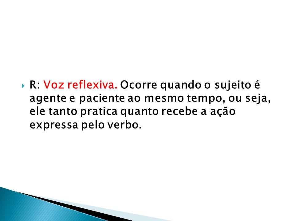  R: Voz reflexiva. Ocorre quando o sujeito é agente e paciente ao mesmo tempo, ou seja, ele tanto pratica quanto recebe a ação expressa pelo verbo.