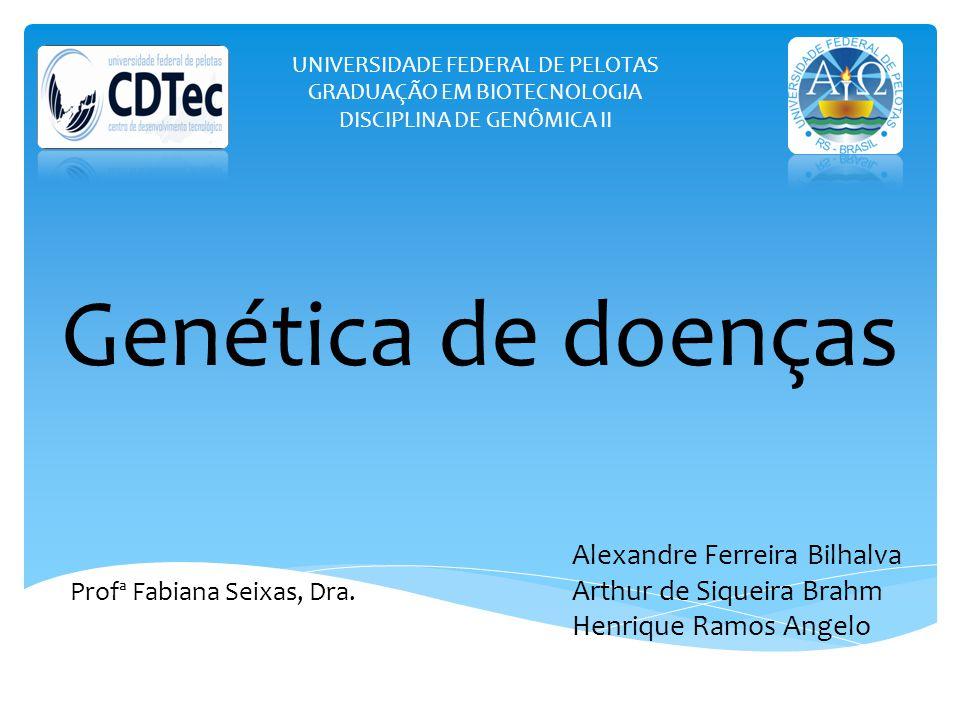 UNIVERSIDADE FEDERAL DE PELOTAS GRADUAÇÃO EM BIOTECNOLOGIA DISCIPLINA DE GENÔMICA II Genética de doenças Alexandre Ferreira Bilhalva Arthur de Siqueir