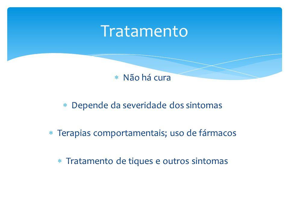  Não há cura  Depende da severidade dos sintomas  Terapias comportamentais; uso de fármacos  Tratamento de tiques e outros sintomas Tratamento