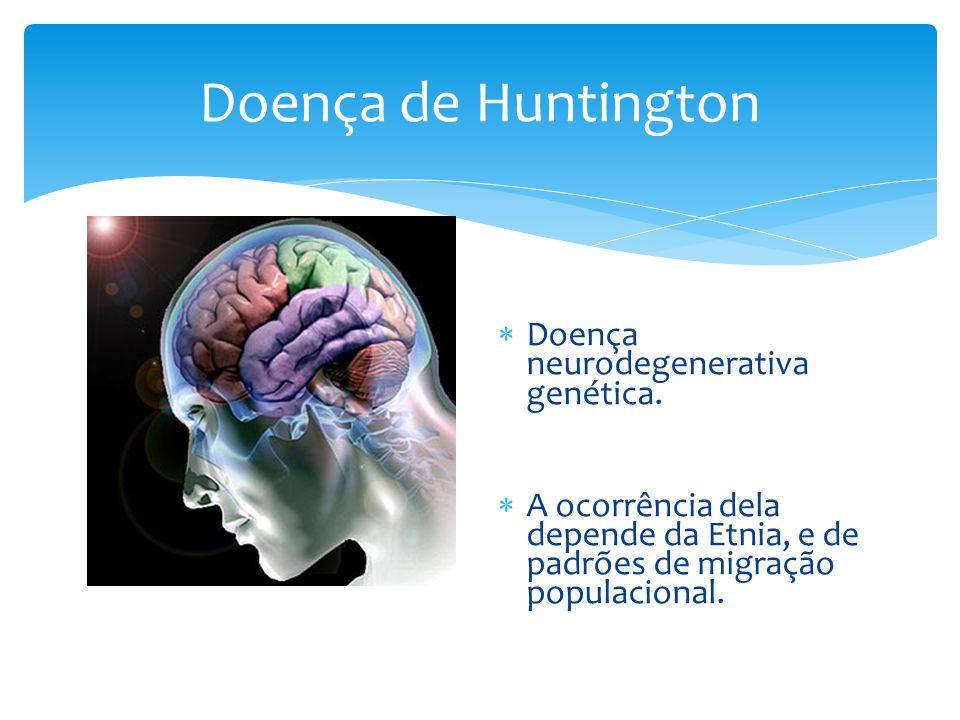  Doença neurodegenerativa genética.  A ocorrência dela depende da Etnia, e de padrões de migração populacional.
