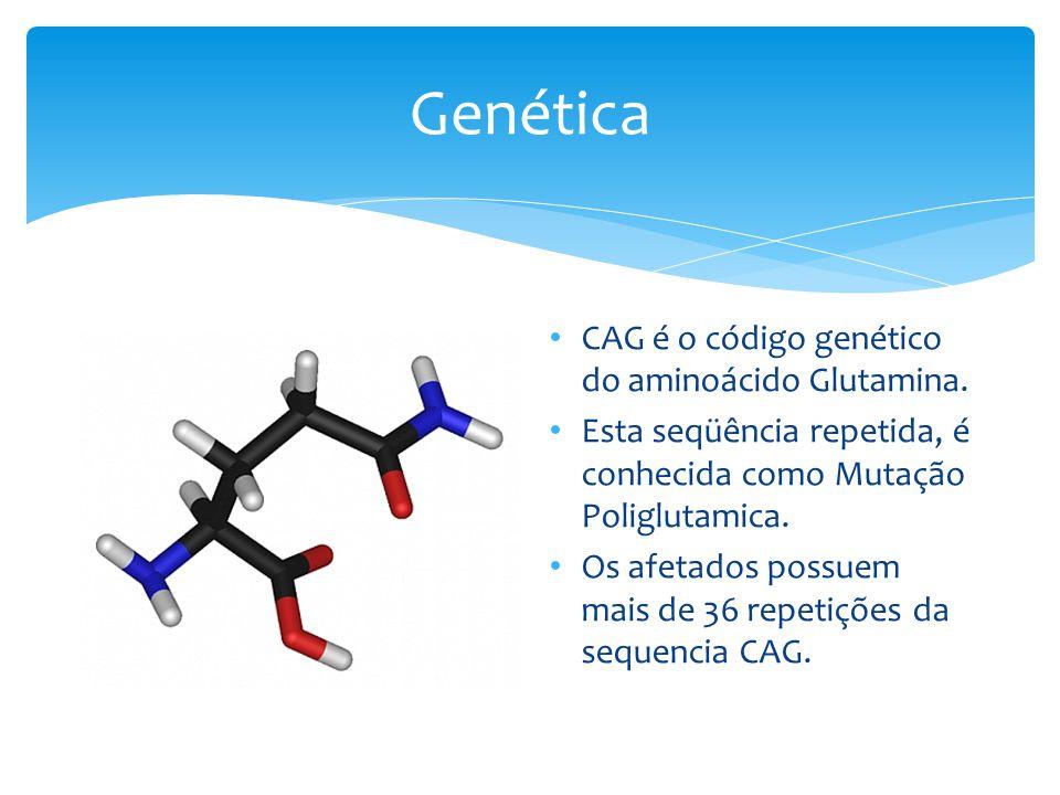 Genética • CAG é o código genético do aminoácido Glutamina. • Esta seqüência repetida, é conhecida como Mutação Poliglutamica. • Os afetados possuem m