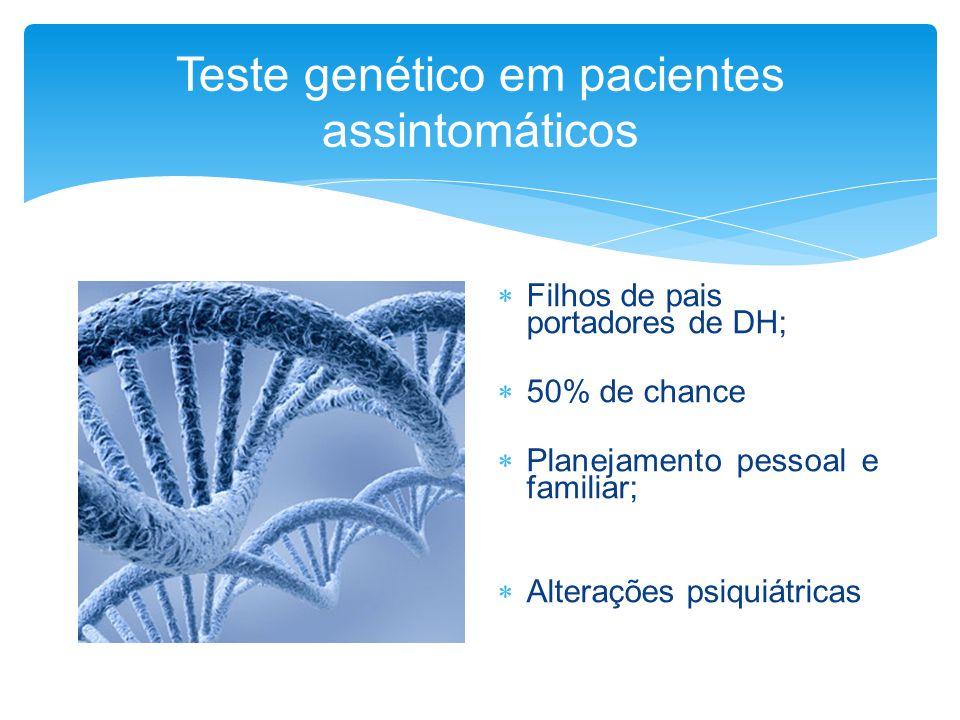 Teste genético em pacientes assintomáticos  Filhos de pais portadores de DH;  50% de chance  Planejamento pessoal e familiar;  Alterações psiquiát