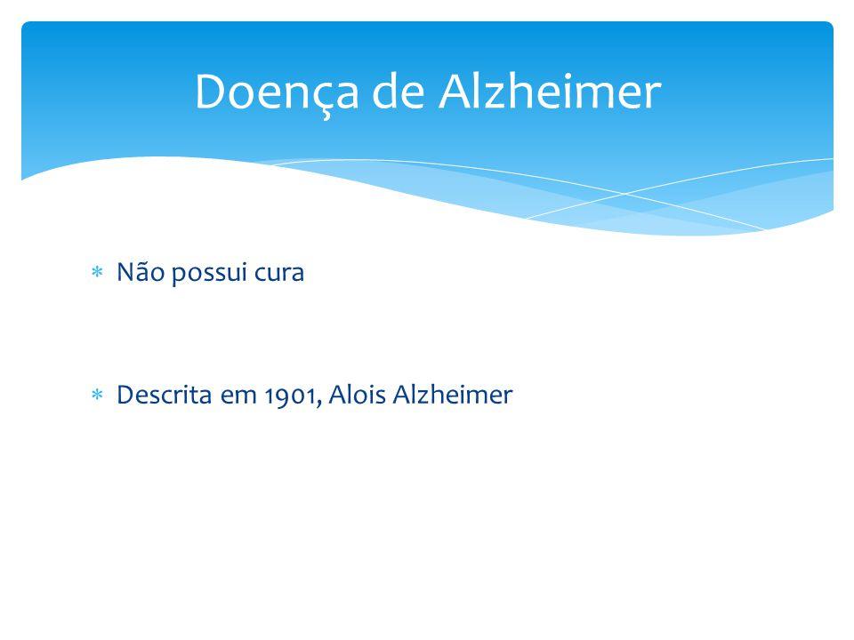  Não possui cura  Descrita em 1901, Alois Alzheimer Doença de Alzheimer