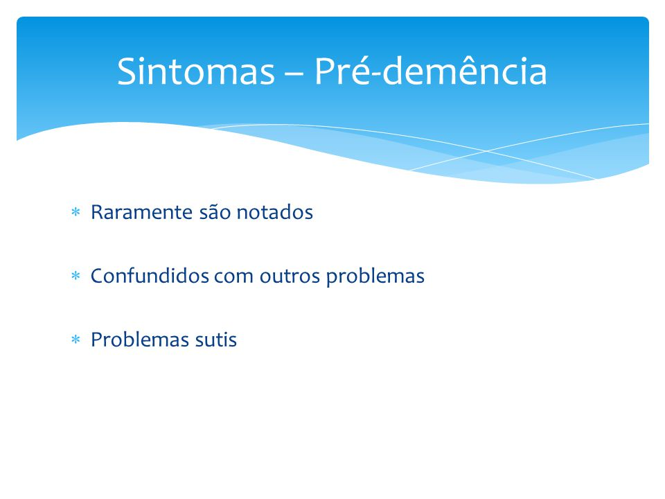  Raramente são notados  Confundidos com outros problemas  Problemas sutis Sintomas – Pré-demência