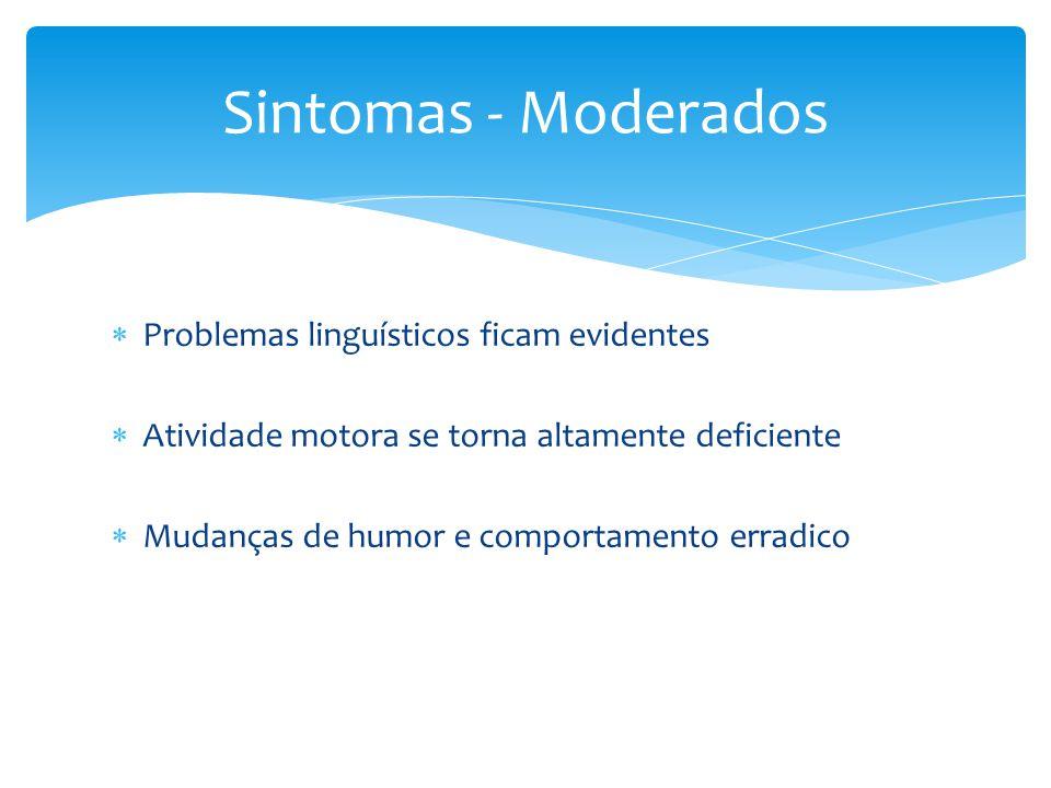  Problemas linguísticos ficam evidentes  Atividade motora se torna altamente deficiente  Mudanças de humor e comportamento erradico Sintomas - Moderados
