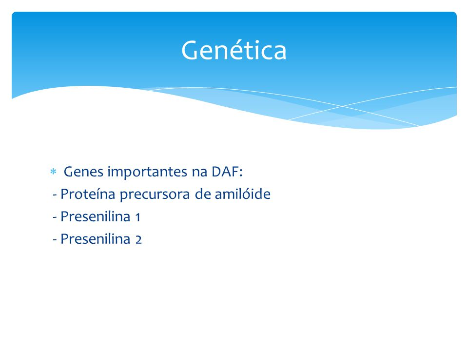  Genes importantes na DAF: - Proteína precursora de amilóide - Presenilina 1 - Presenilina 2 Genética