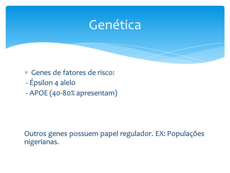  Genes de fatores de risco: - Épsilon 4 alelo - APOE (40-80% apresentam) Outros genes possuem papel regulador. EX: Populações nigerianas. Genética
