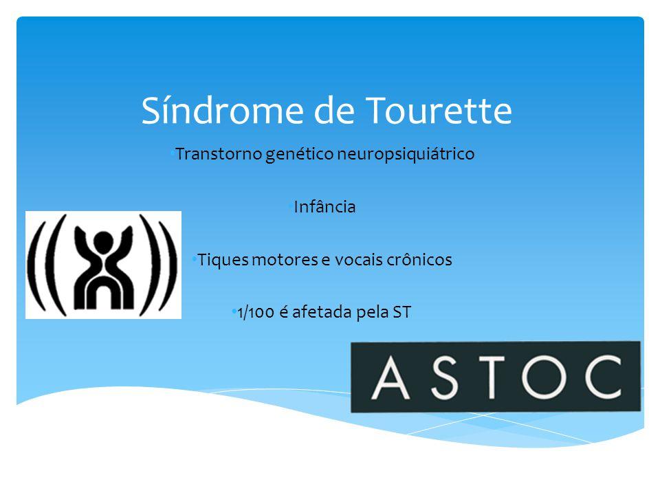 Síndrome de Tourette • Transtorno genético neuropsiquiátrico • Infância • Tiques motores e vocais crônicos • 1/100 é afetada pela ST