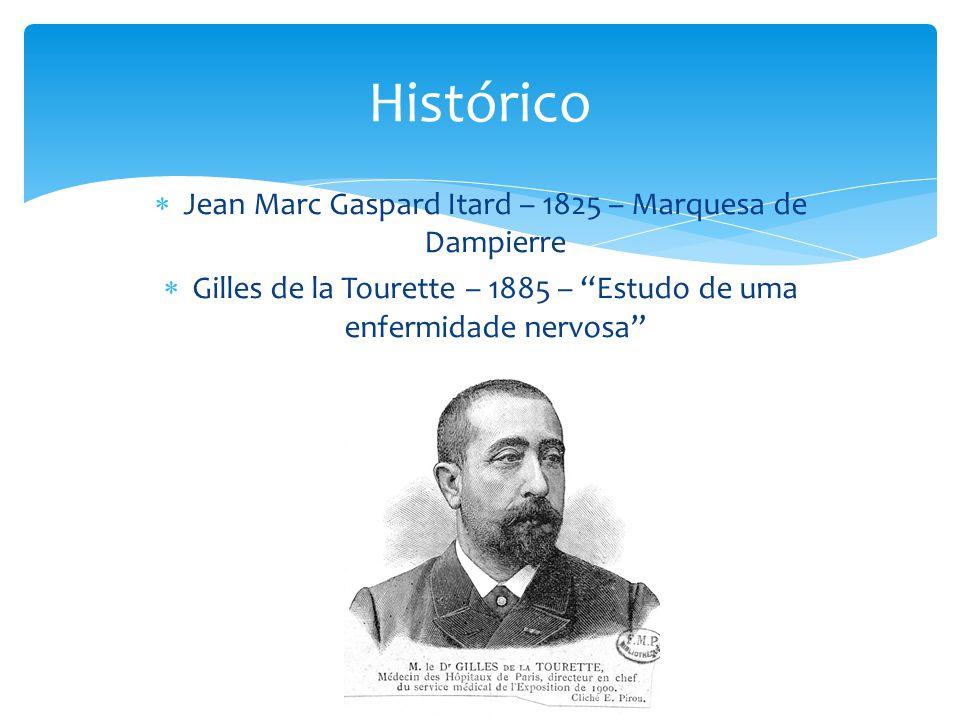  Jean Marc Gaspard Itard – 1825 – Marquesa de Dampierre  Gilles de la Tourette – 1885 – Estudo de uma enfermidade nervosa Histórico