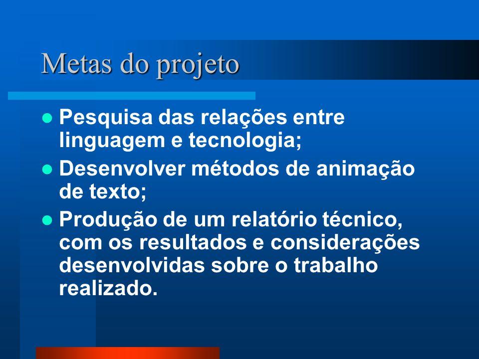 Metas do projeto  Pesquisa das relações entre linguagem e tecnologia;  Desenvolver métodos de animação de texto;  Produção de um relatório técnico, com os resultados e considerações desenvolvidas sobre o trabalho realizado.