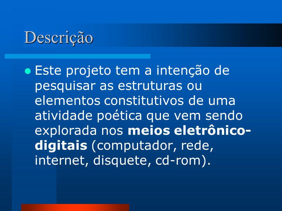 Descrição  Este projeto tem a intenção de pesquisar as estruturas ou elementos constitutivos de uma atividade poética que vem sendo explorada nos meios eletrônico- digitais (computador, rede, internet, disquete, cd-rom).