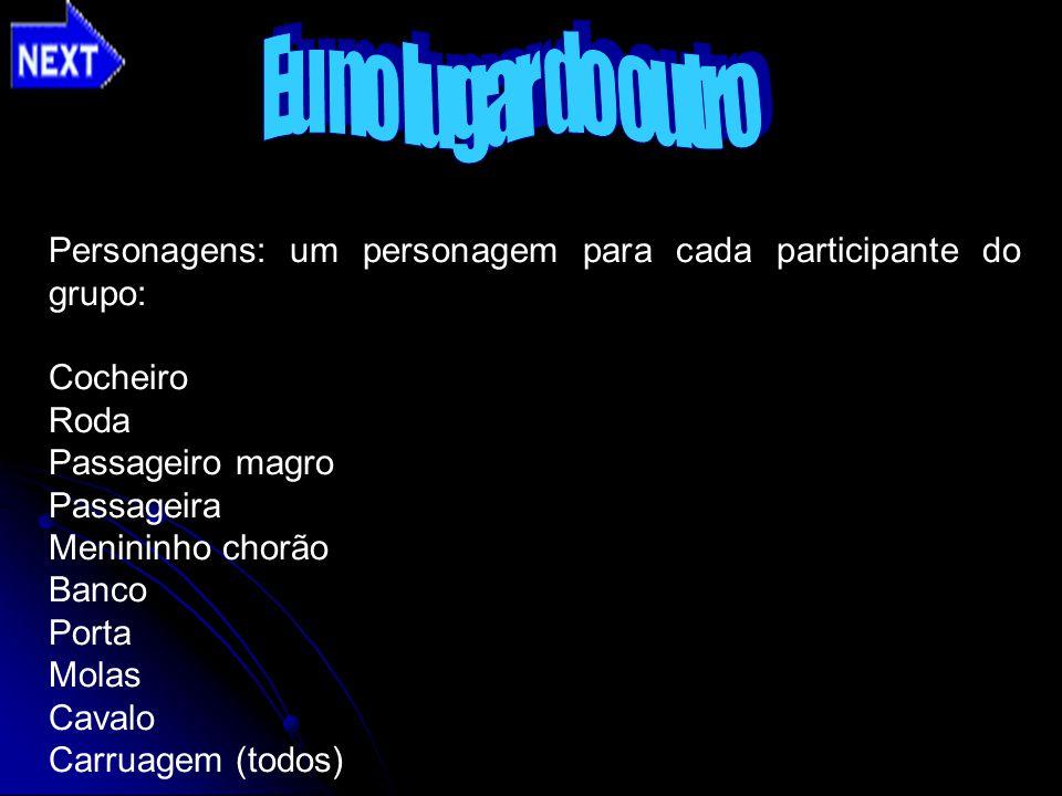 Personagens: um personagem para cada participante do grupo: Cocheiro Roda Passageiro magro Passageira Menininho chorão Banco Porta Molas Cavalo Carrua