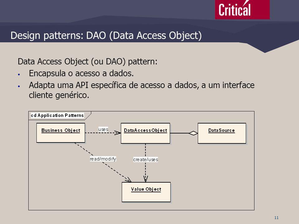 11 Design patterns: DAO (Data Access Object) Data Access Object (ou DAO) pattern: • Encapsula o acesso a dados. • Adapta uma API específica de acesso