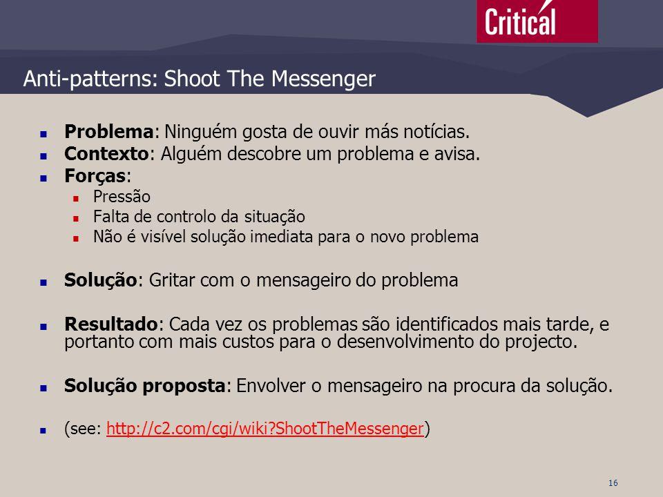 16 Anti-patterns: Shoot The Messenger  Problema: Ninguém gosta de ouvir más notícias.  Contexto: Alguém descobre um problema e avisa.  Forças:  Pr