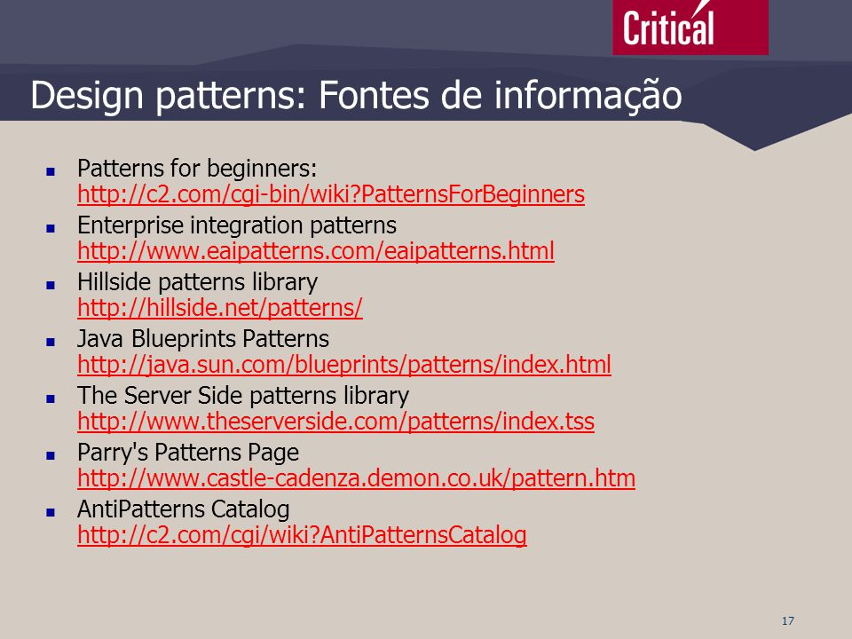 17 Design patterns: Fontes de informação  Patterns for beginners: http://c2.com/cgi-bin/wiki?PatternsForBeginners http://c2.com/cgi-bin/wiki?Patterns