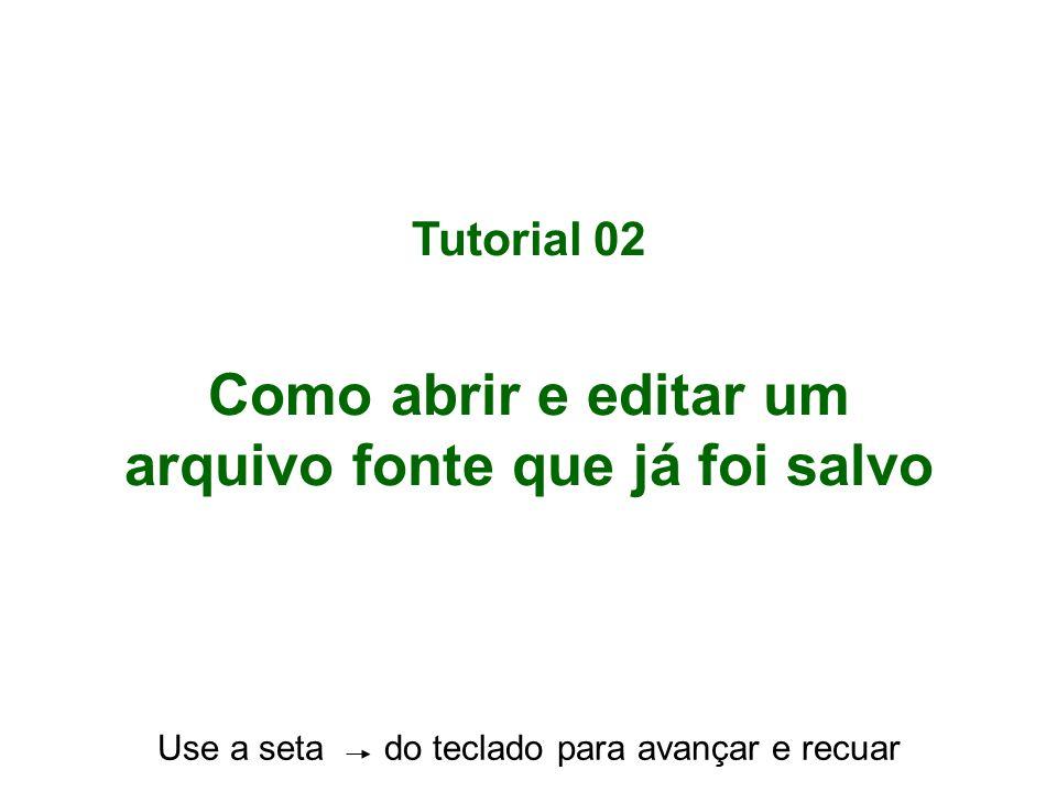 Tutorial 02 Como abrir e editar um arquivo fonte que já foi salvo Use a seta do teclado para avançar e recuar