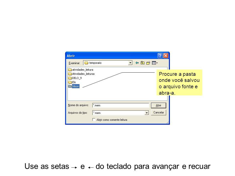 Use as setas e do teclado para avançar e recuar Procure a pasta onde você salvou o arquivo fonte e abra-a.