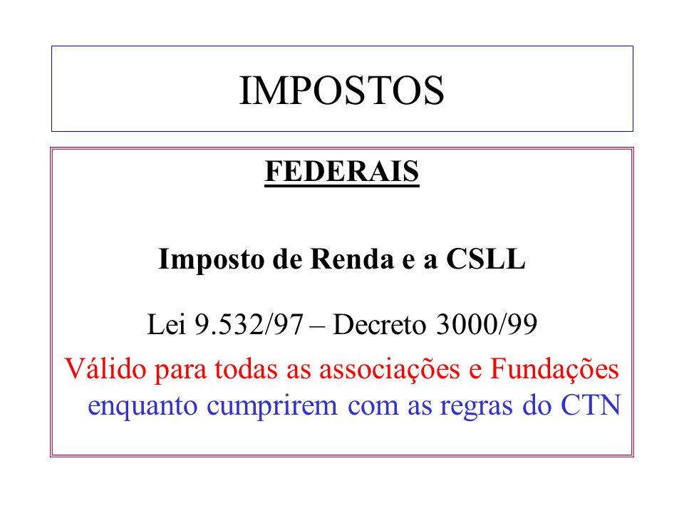 IMPOSTOS FEDERAIS Imposto de Renda e a CSLL Lei 9.532/97 – Decreto 3000/99 Válido para todas as associações e Fundações enquanto cumprirem com as regr