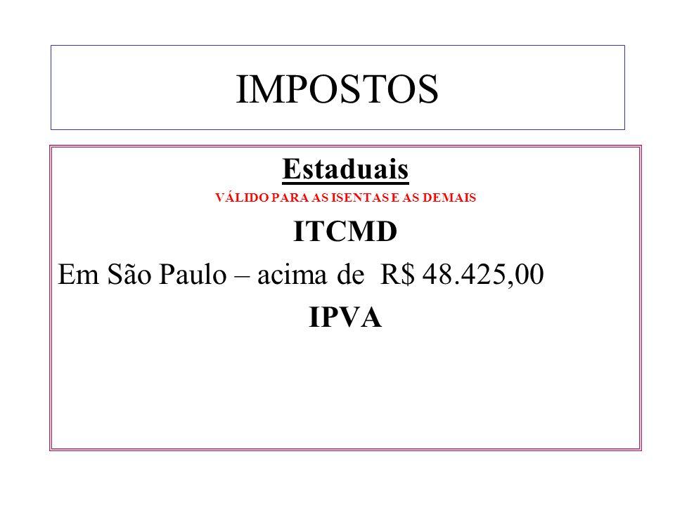 IMPOSTOS Estaduais VÁLIDO PARA AS ISENTAS E AS DEMAIS ITCMD Em São Paulo – acima de R$ 48.425,00 IPVA